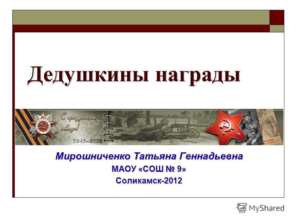 Дедушкины награды Мирошниченко Татьяна Геннадьевна МАОУ «СОШ 9» Соликамск-2012