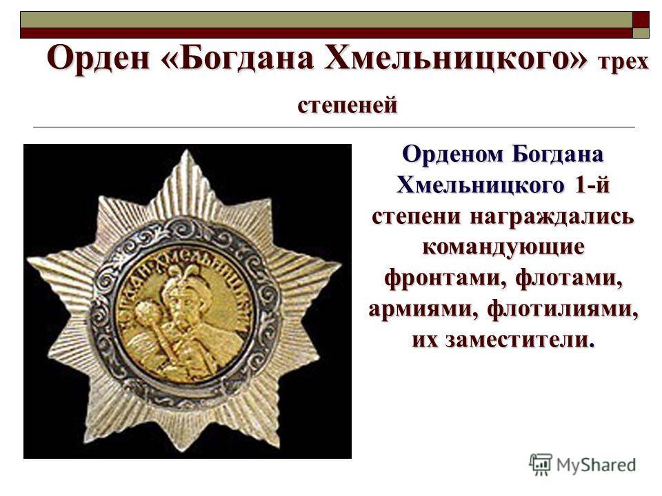 Орден «Богдана Хмельницкого» трех степеней Орденом Богдана Хмельницкого 1-й степени награждались командующие фронтами, флотами, армиями, флотилиями, их заместители.