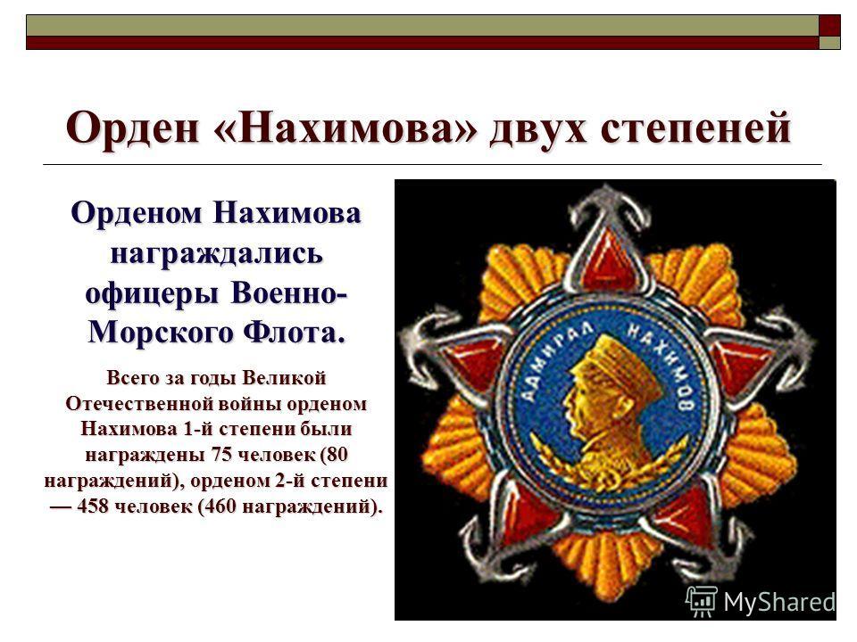 Орден «Нахимова» двух степеней Орденом Нахимова награждались офицеры Военно- Морского Флота. Всего за годы Великой Отечественной войны орденом Нахимова 1-й степени были награждены 75 человек (80 награждений), орденом 2-й степени 458 человек (460 нагр