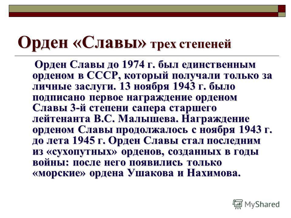 Орден «Славы» трех степеней Орден Славы до 1974 г. был единственным орденом в СССР, который получали только за личные заслуги. 13 ноября 1943 г. было подписано первое награждение орденом Славы 3-й степени сапера старшего лейтенанта В.С. Малышева. Наг
