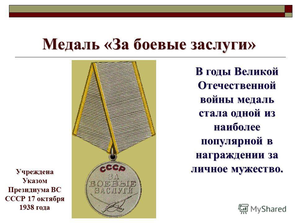 Медаль «За боевые заслуги» В годы Великой Отечественной войны медаль стала одной из наиболее популярной в награждении за личное мужество. Учреждена Указом Президиума ВС СССР 17 октября 1938 года