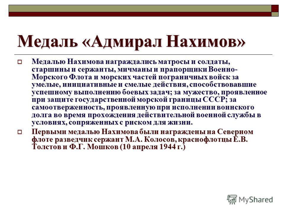 Медаль «Адмирал Нахимов» Медалью Нахимова награждались матросы и солдаты, старшины и сержанты, мичманы и прапорщики Военно- Морского Флота и морских частей пограничных войск за умелые, инициативные и смелые действия, способствовавшие успешному выполн