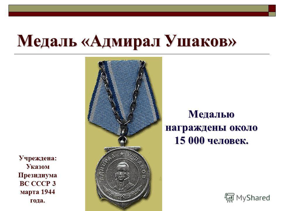Медаль «Адмирал Ушаков» Медалью награждены около 15 000 человек. Учреждена: Указом Президиума ВС СССР 3 марта 1944 года.