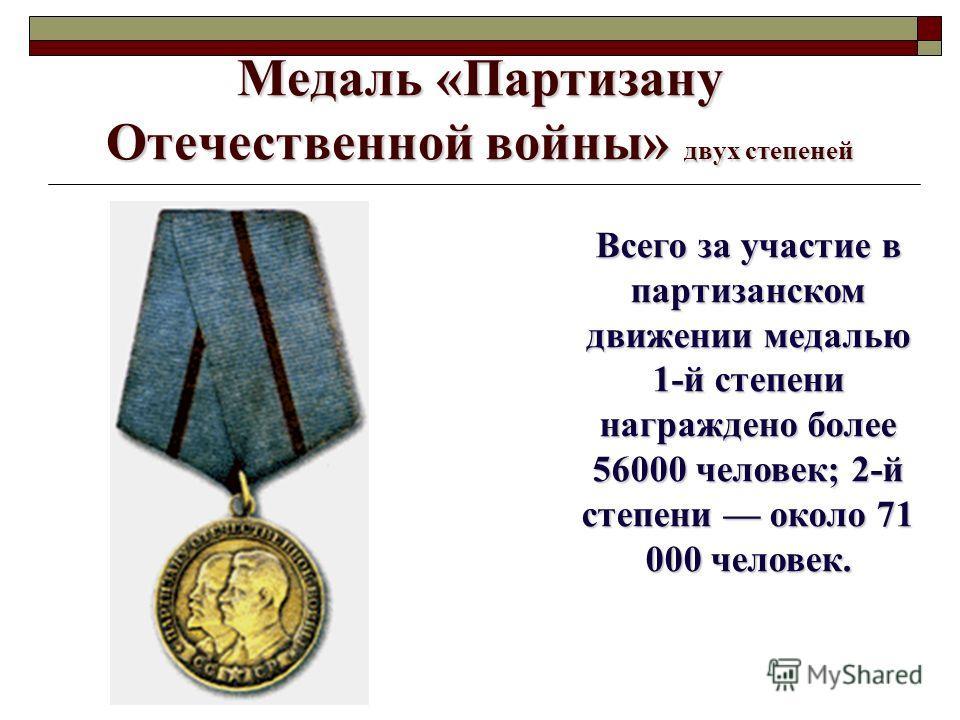 Медаль «Партизану Отечественной войны» двух степеней Всего за участие в партизанском движении медалью 1-й степени награждено более 56000 человек; 2-й степени около 71 000 человек.