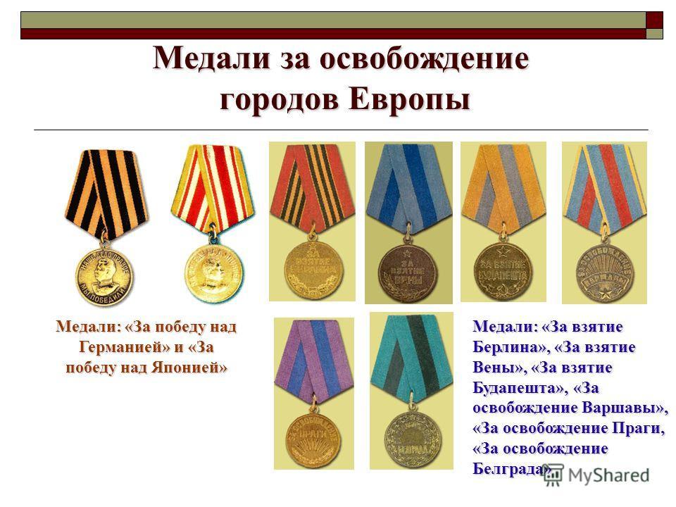 Медали за освобождение городов Европы Медали: «За победу над Германией» и «За победу над Японией» Медали: «За взятие Берлина», «За взятие Вены», «За взятие Будапешта», «За освобождение Варшавы», «За освобождение Праги, «За освобождение Белграда»