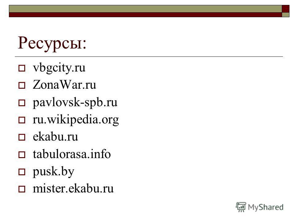 Ресурсы: vbgcity.ru ZonaWar.ru pavlovsk-spb.ru ru.wikipedia.org ekabu.ru tabulorasa.info pusk.by mister.ekabu.ru