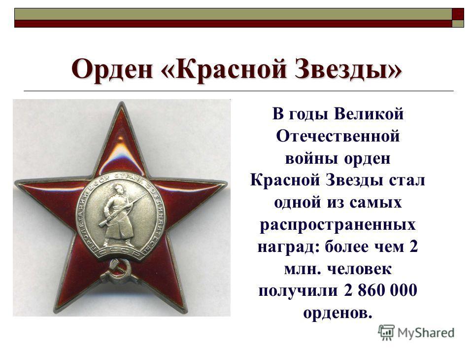 Орден «Красной Звезды» В годы Великой Отечественной войны орден Красной Звезды стал одной из самых распространенных наград: более чем 2 млн. человек получили 2 860 000 орденов.