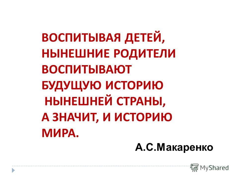 ВОСПИТЫВАЯ ДЕТЕЙ, НЫНЕШНИЕ РОДИТЕЛИ ВОСПИТЫВАЮТ БУДУЩУЮ ИСТОРИЮ НЫНЕШНЕЙ СТРАНЫ, А ЗНАЧИТ, И ИСТОРИЮ МИРА. А.С.Макаренко