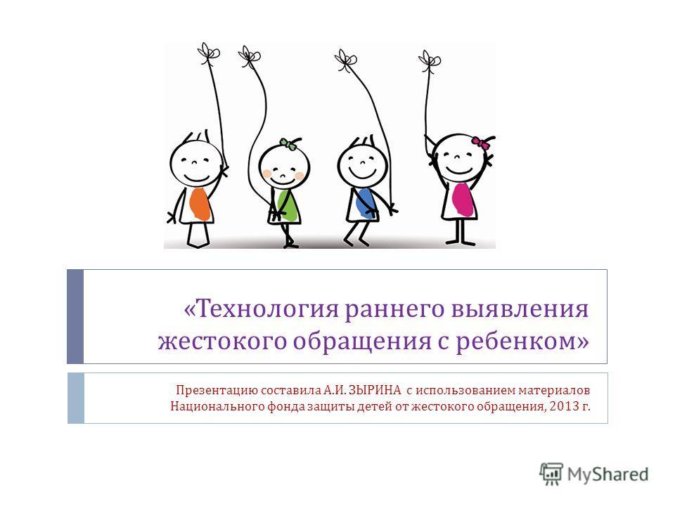 « Технология раннего выявления жестокого обращения с ребенком » Презентацию составила А. И. ЗЫРИНА с использованием материалов Национального фонда защиты детей от жестокого обращения, 2013 г.