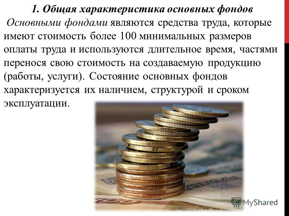 1. Общая характеристика основных фондов Основными фондами являются средства труда, которые имеют стоимость более 100 минимальных размеров оплаты труда и используются длительное время, частями перенося свою стоимость на создаваемую продукцию (работы,