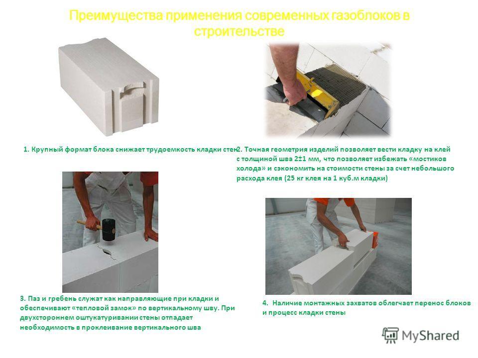 1. Крупный формат блока снижает трудоемкость кладки стен2. Точная геометрия изделий позволяет вести кладку на клей с толщиной шва 2±1 мм, что позволяет избежать «мостиков холода» и сэкономить на стоимости стены за счет небольшого расхода клея (25 кг