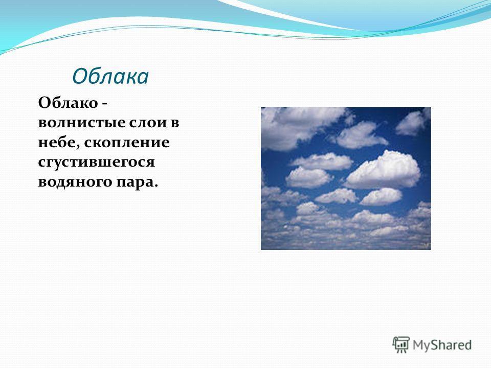 Облака Облако - волнистые слои в небе, скопление сгустившегося водяного пара.