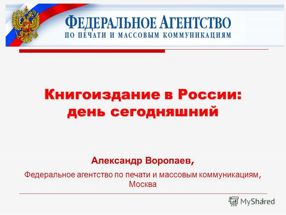 1 Книгоиздание в России: день сегодняшний Александр Воропаев, Федеральное агентство по печати и массовым коммуникациям, Москва