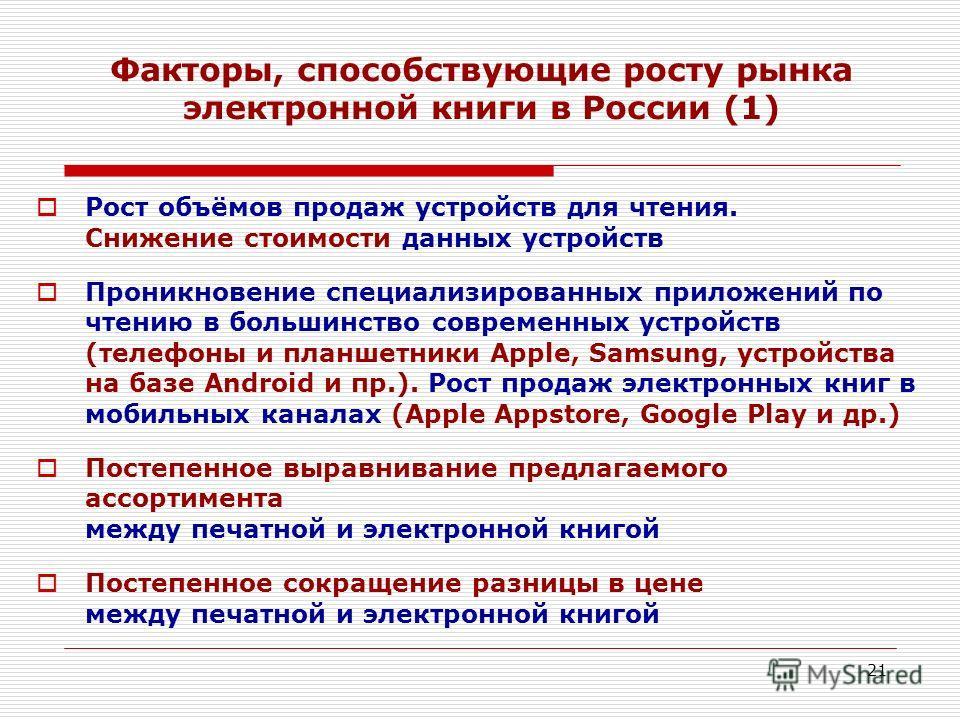 21 Факторы, способствующие росту рынка электронной книги в России (1) Рост объёмов продаж устройств для чтения. Снижение стоимости данных устройств Проникновение специализированных приложений по чтению в большинство современных устройств (телефоны и