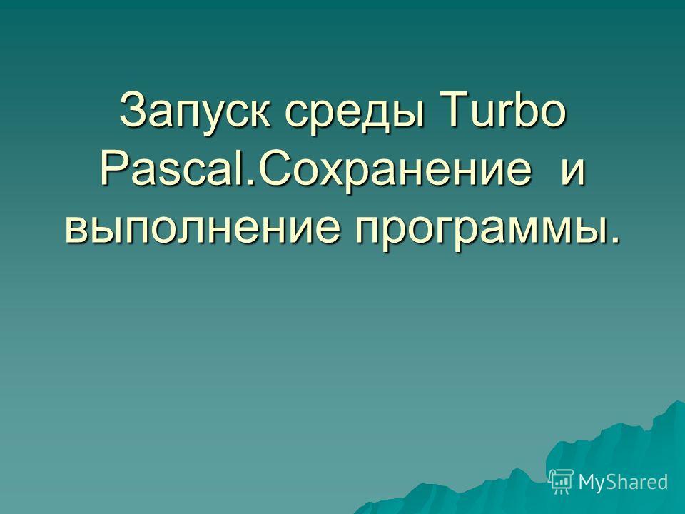 Запуск среды Turbo Pascal.Сохранение и выполнение программы.
