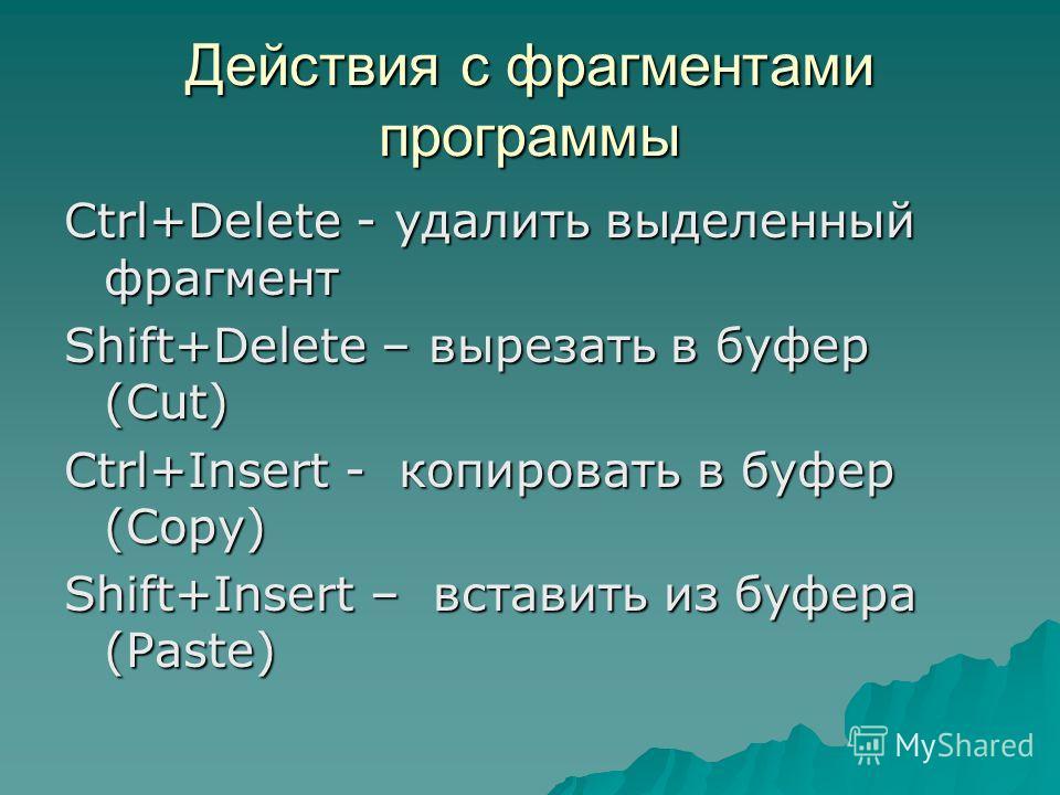 Действия с фрагментами программы Ctrl+Delete - удалить выделенный фрагмент Shift+Delete – вырезать в буфер (Cut) Ctrl+Insert - копировать в буфер (Copy) Shift+Insert – вставить из буфера (Paste)