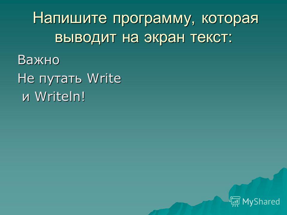 Напишите программу, которая выводит на экран текст: Напишите программу, которая выводит на экран текст: Важно Не путать Write и Writeln! и Writeln!