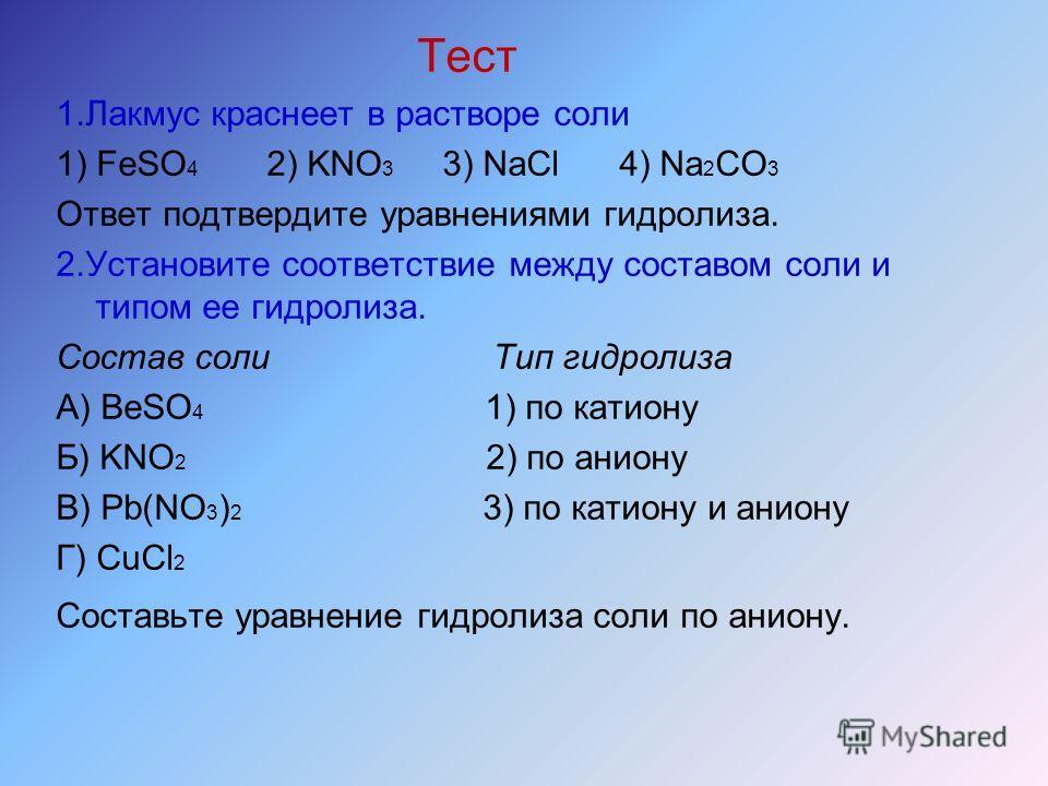 Тест 1.Лакмус краснеет в растворе соли 1) FeSO 4 2) KNO 3 3) NaCl 4) Na 2 CO 3 Ответ подтвердите уравнениями гидролиза. 2.Установите соответствие между составом соли и типом ее гидролиза. Состав соли Тип гидролиза А) BeSO 4 1) по катиону Б) KNO 2 2)