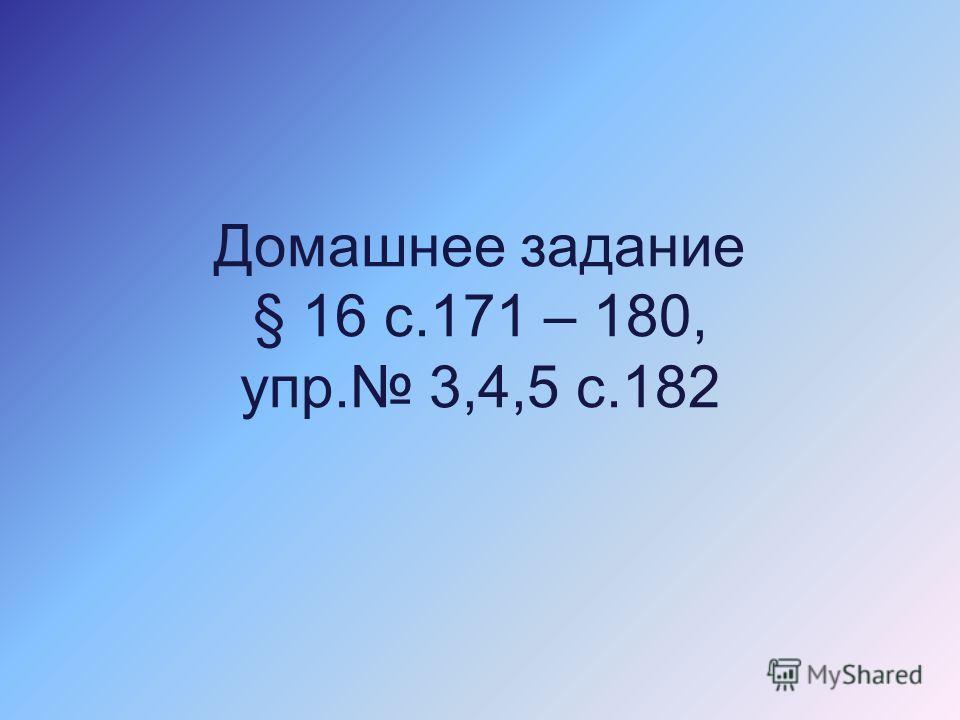 Домашнее задание § 16 с.171 – 180, упр. 3,4,5 с.182