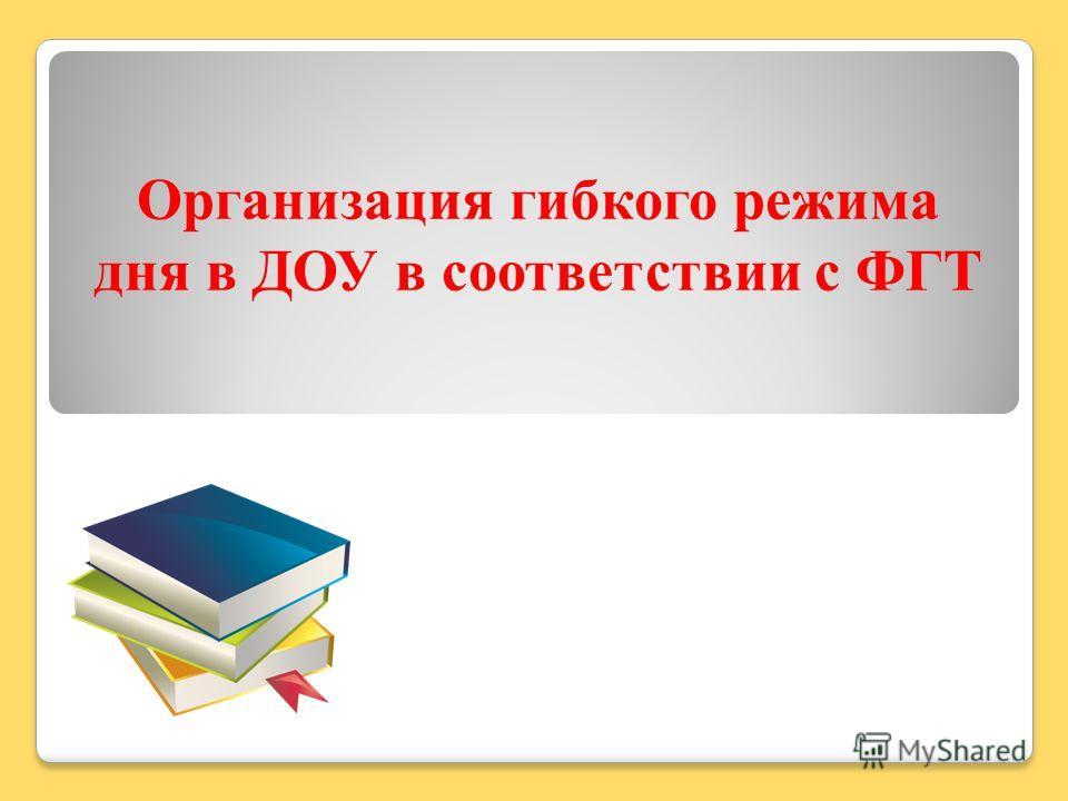 Организация гибкого режима дня в ДОУ в соответствии с ФГТ
