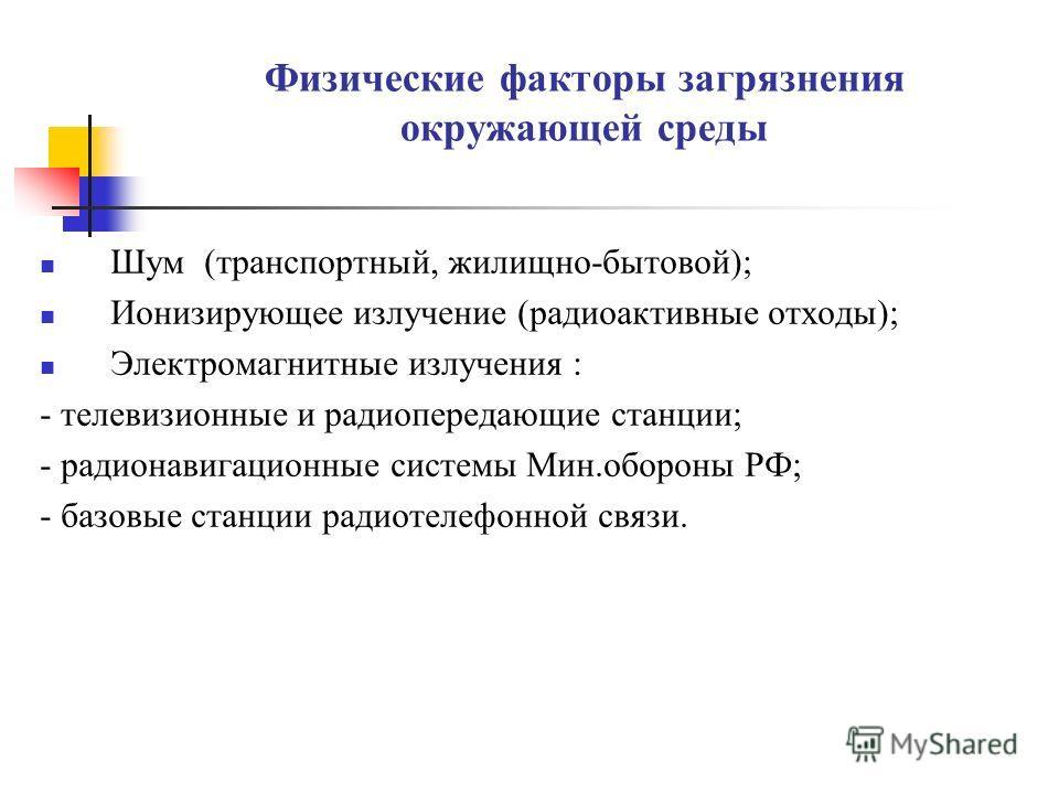 Физические факторы загрязнения окружающей среды Шум (транспортный, жилищно-бытовой); Ионизирующее излучение (радиоактивные отходы); Электромагнитные излучения : - телевизионные и радиопередающие станции; - радионавигационные системы Мин.обороны РФ; -