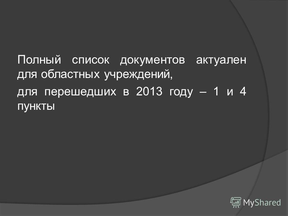 Полный список документов актуален для областных учреждений, для перешедших в 2013 году – 1 и 4 пункты
