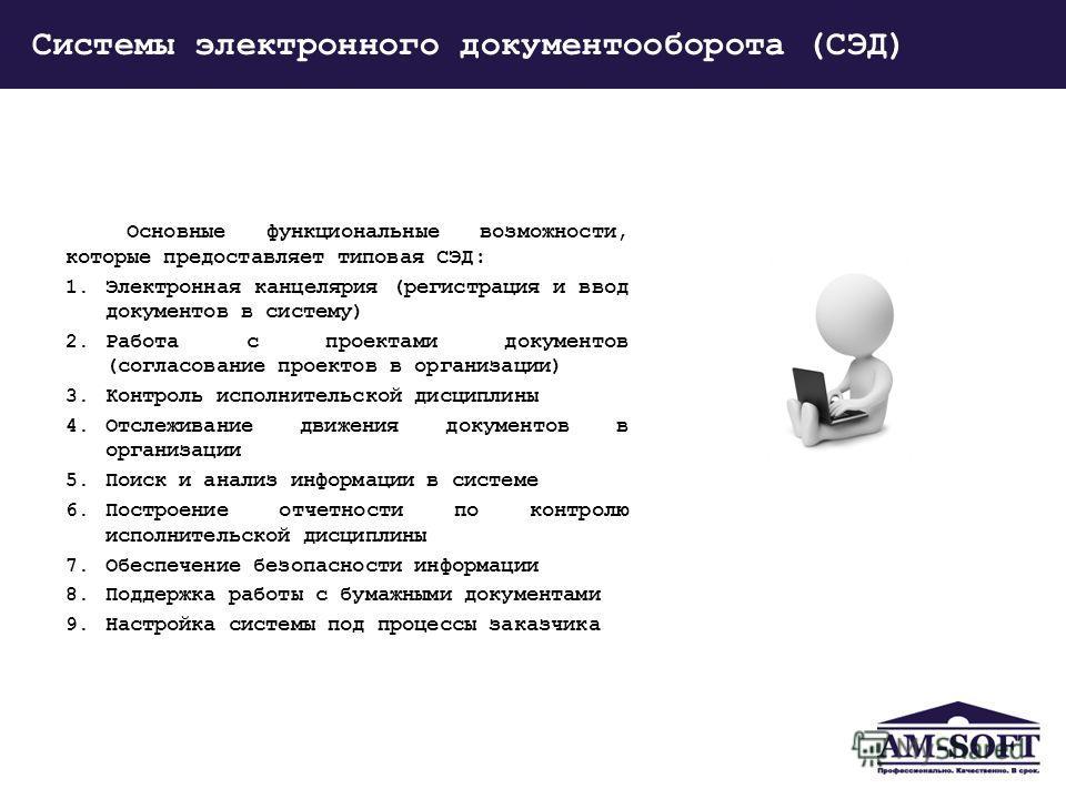 Системы электронного документооборота (СЭД) Основные функциональные возможности, которые предоставляет типовая СЭД: 1. Электронная канцелярия (регистрация и ввод документов в систему) 2. Работа с проектами документов (согласование проектов в организа