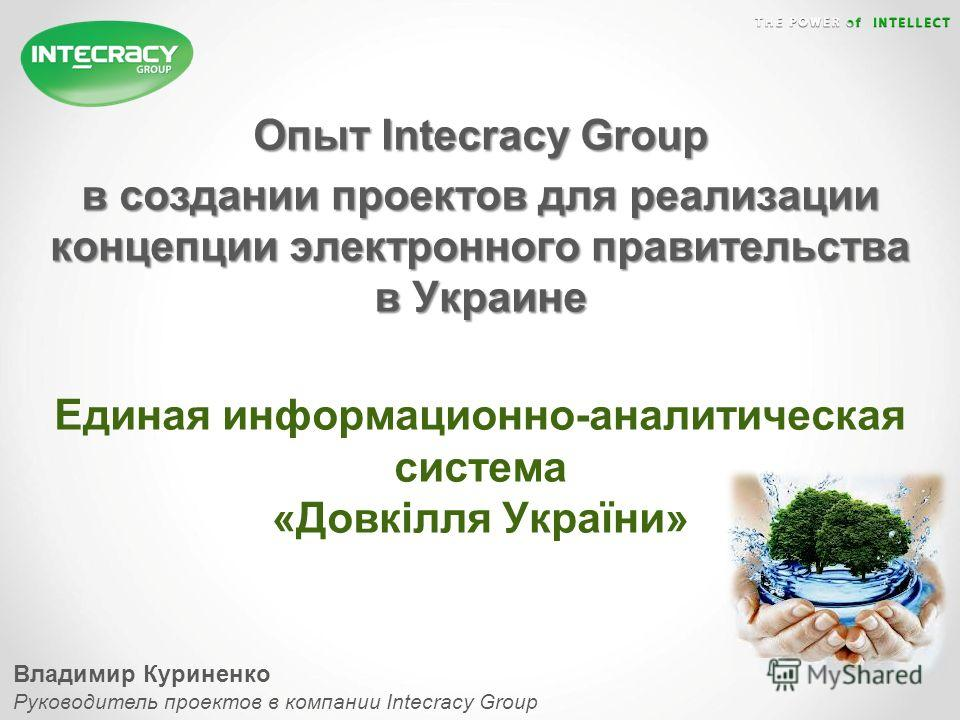 Опыт Intecracy Group в создании проектов для реализации концепции электронного правительства в Украине Единая информационно-аналитическая система «Довкілля України» Владимир Куриненко Руководитель проектов в компании Intecracy Group