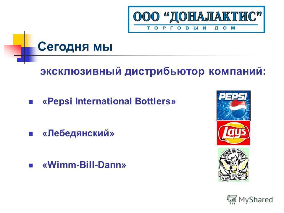эксклюзивный дистрибьютор компаний: «Pepsi International Bottlers» «Лебедянский» «Wimm-Bill-Dann» Сегодня мы