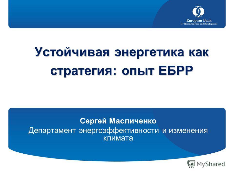 Устойчивая энергетика как стратегия: опыт ЕБРР Сергей Масличенко Департамент энергоэффективности и изменения климата
