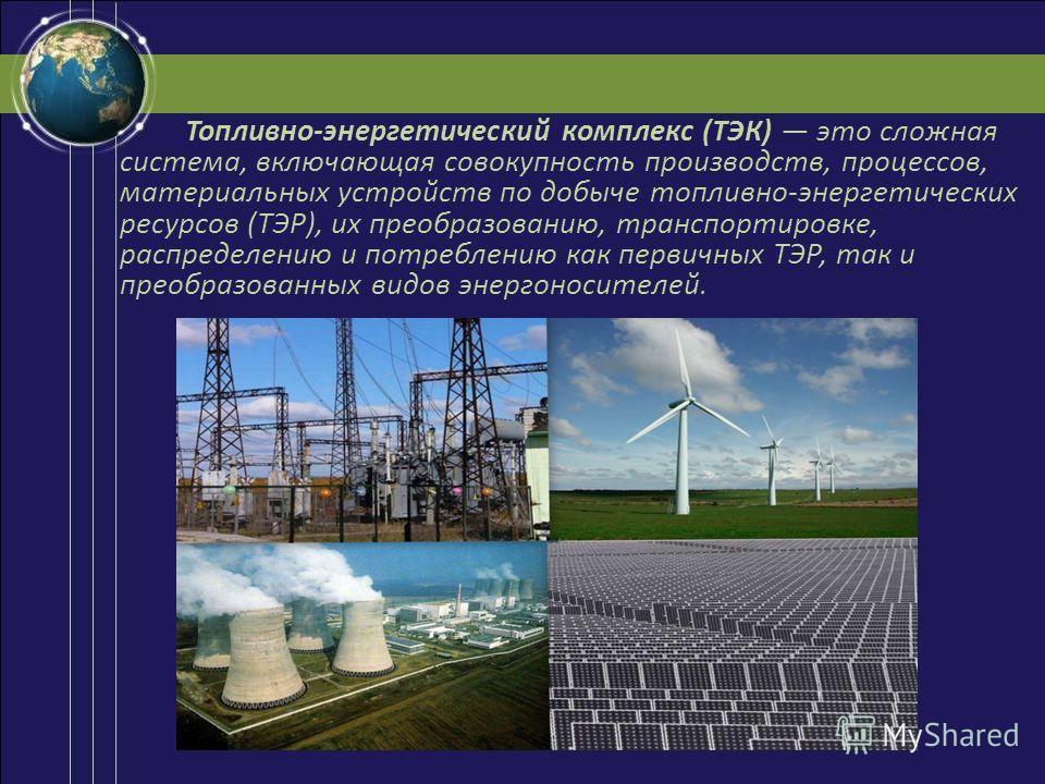 Топливно-энергетический комплекс (ТЭК) это сложная система, включающая совокупность производств, процессов, материальных устройств по добыче топливно-энергетических ресурсов (ТЭР), их преобразованию, транспортировке, распределению и потреблению как п