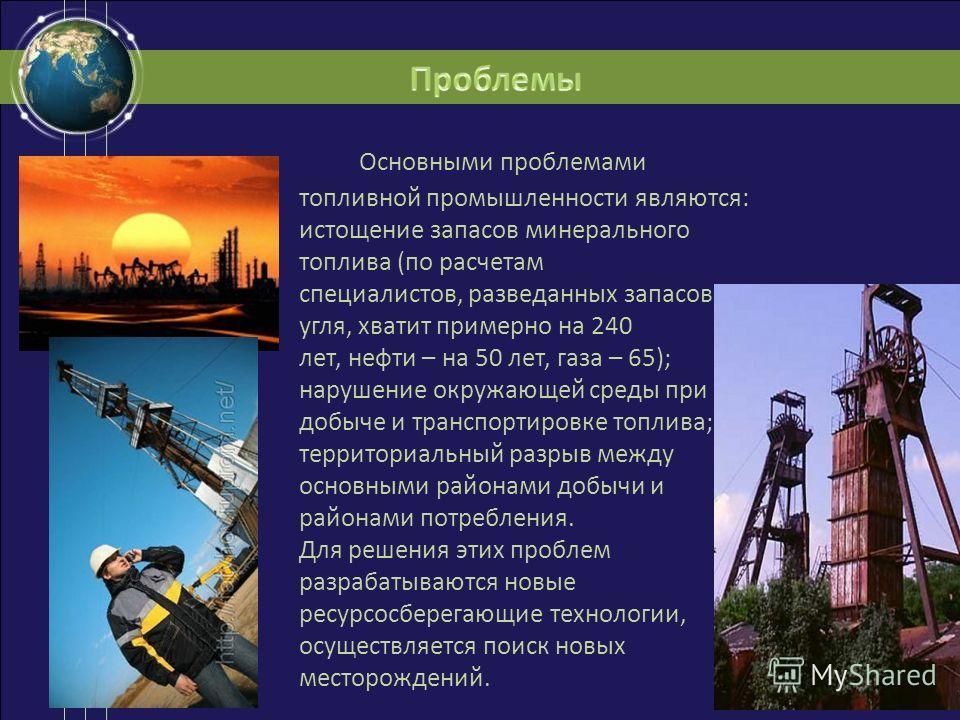 Основными проблемами топливной промышленности являются: истощение запасов минерального топлива (по расчетам специалистов, разведанных запасов угля, хватит примерно на 240 лет, нефти – на 50 лет, газа – 65); нарушение окружающей среды при добыче и тра