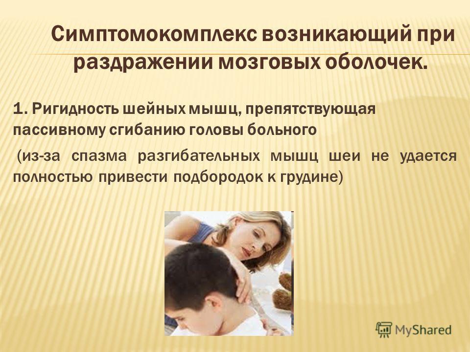 Симптомокомплекс возникающий при раздражении мозговых оболочек. 1. Ригидность шейных мышц, препятствующая пассивному сгибанию головы больного (из-за спазма разгибательных мышц шеи не удается полностью привести подбородок к грудине)