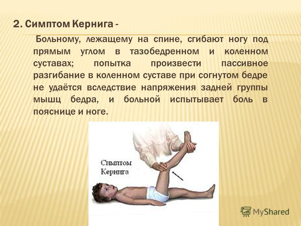 2. Симптом Кернига - Больному, лежащему на спине, сгибают ногу под прямым углом в тазобедренном и коленном суставах; попытка произвести пассивное разгибание в коленном суставе при согнутом бедре не удаётся вследствие напряжения задней группы мышц бед