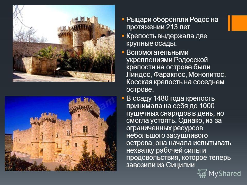 Рыцари обороняли Родос на протяжении 213 лет. Крепость выдержала две крупные осады. Вспомогательными укреплениями Родосской крепости на острове были Линдос, Фараклос, Монолитос, Косская крепость на соседнем острове. В осаду 1480 года крепость принима