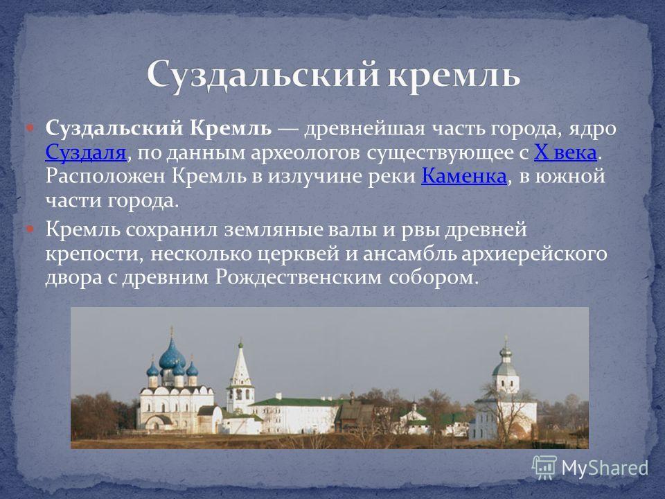 Суздальский Кремль древнейшая часть города, ядро Суздаля, по данным археологов существующее с X века. Расположен Кремль в излучине реки Каменка, в южной части города. СуздаляX векаКаменка Кремль сохранил земляные валы и рвы древней крепости, нескольк