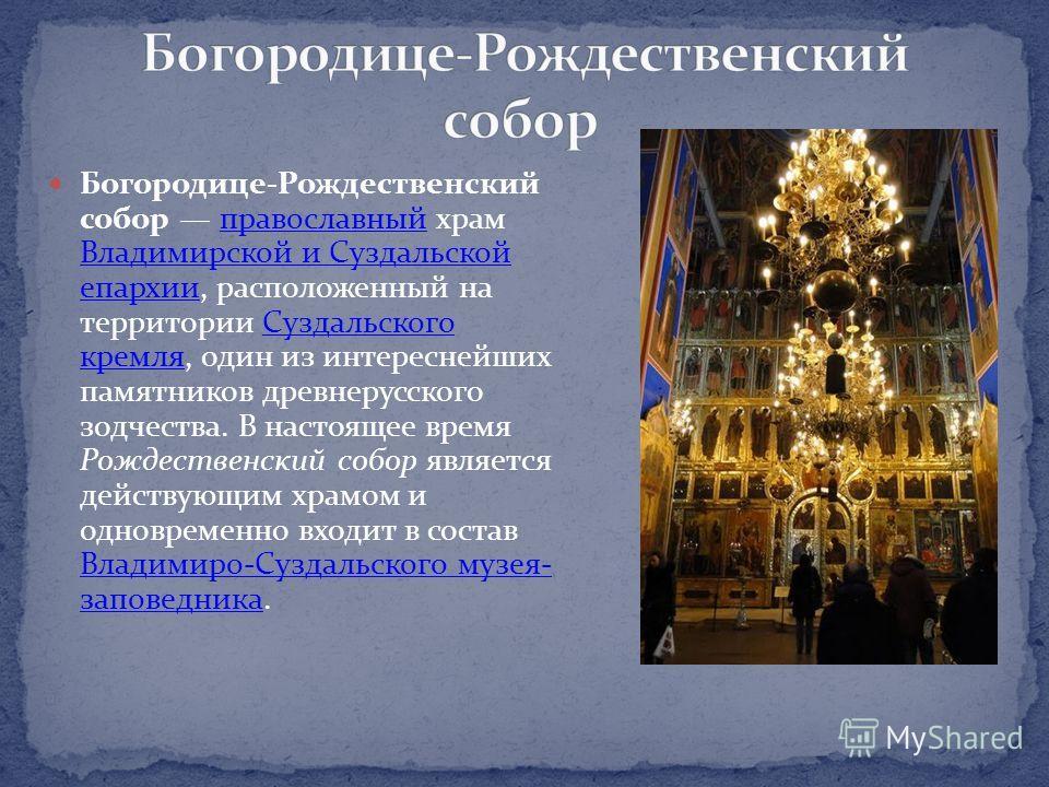 Богородице-Рождественский собор православный храм Владимирской и Суздальской епархии, расположенный на территории Суздальского кремля, один из интереснейших памятников древнерусского зодчества. В настоящее время Рождественский собор является действую