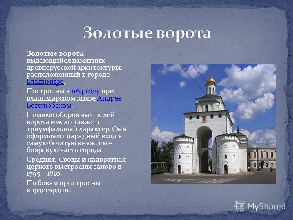 Золотые ворота выдающийся памятник древнерусской архитектуры, расположенный в городе Владимире. Владимире Построены в 1164 году при владимирском князе Андрее Боголюбском.1164 годуАндрее Боголюбском Помимо оборонных целей ворота имели также и триумфал