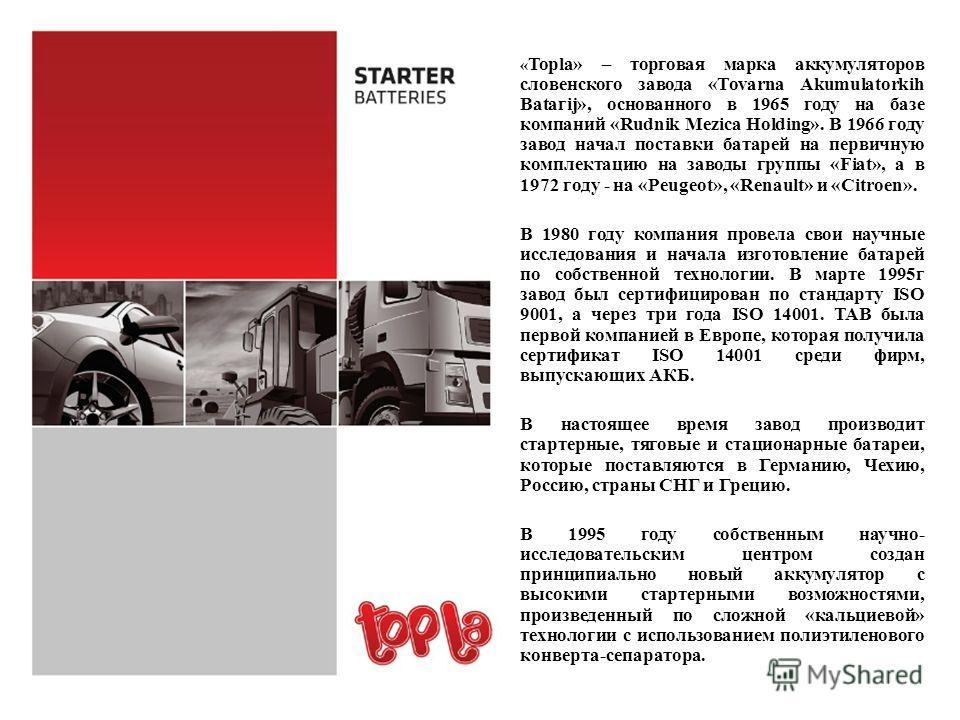 « Topla» – торговая марка аккумуляторов словенского завода «Тоvаrnа Akumulatorkih Bаtагij», основанного в 1965 году на базе компаний «Rudnik Mezica Holding». В 1966 году завод начал поставки батарей на первичную комплектацию на заводы группы «Fiat»,