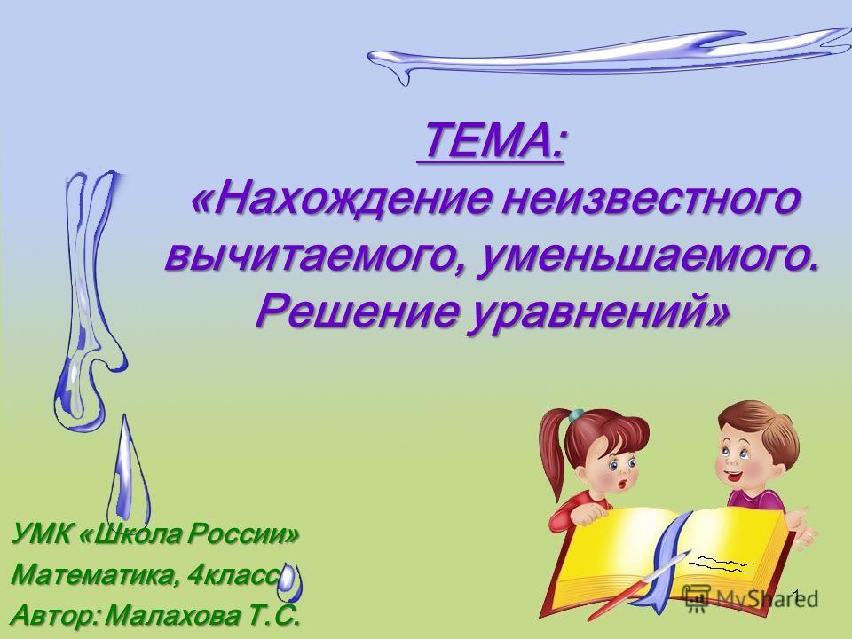 ТЕМА: «Нахождение неизвестного вычитаемого, уменьшаемого. Решение уравнений» УМК «Школа России» Математика, 4класс Автор: Малахова Т.С. 1