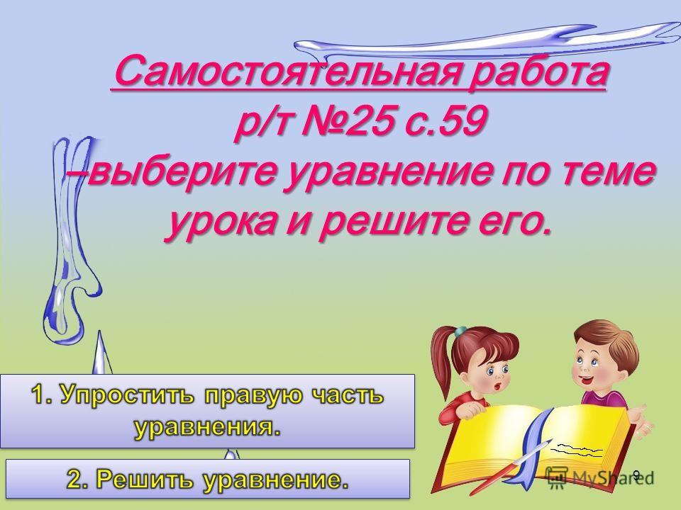 Самостоятельная работа р/т 25 с.59 –выберите уравнение по теме урока и решите его. 9