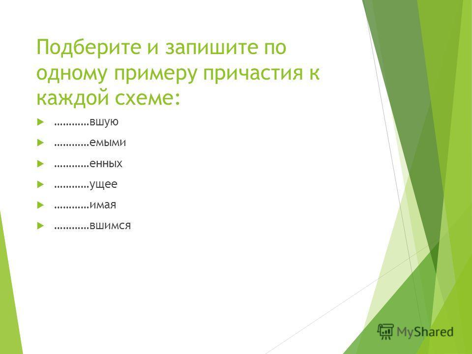 Подберите и запишите по одному примеру причастия к каждой схеме: …………вшую …………емыми …………енных …………ущее …………имая …………вшимся