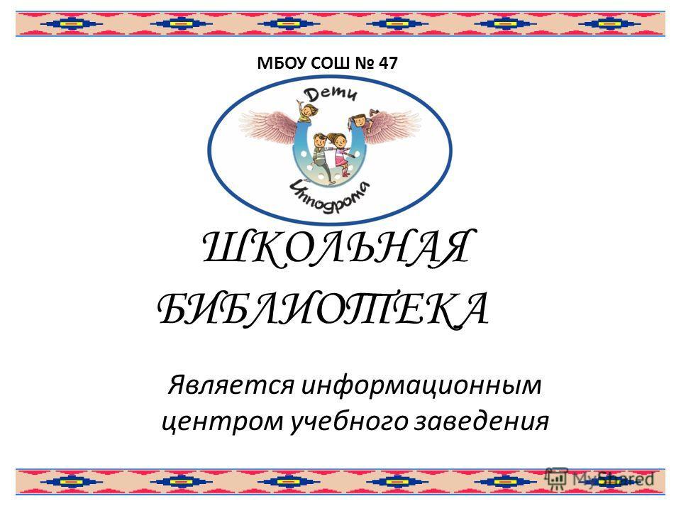 ШКОЛЬНАЯ БИБЛИОТЕКА Является информационным центром учебного заведения МБОУ СОШ 47