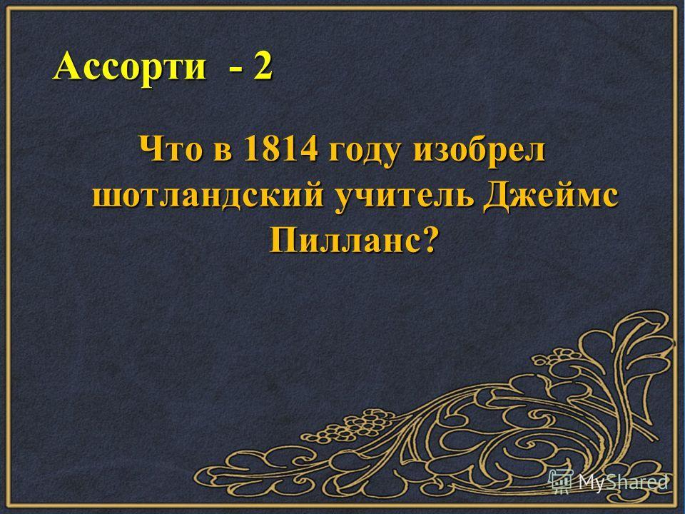 Ассорти - 2 Ассорти - 2 Что в 1814 году изобрел шотландский учитель Джеймс Пилланс?
