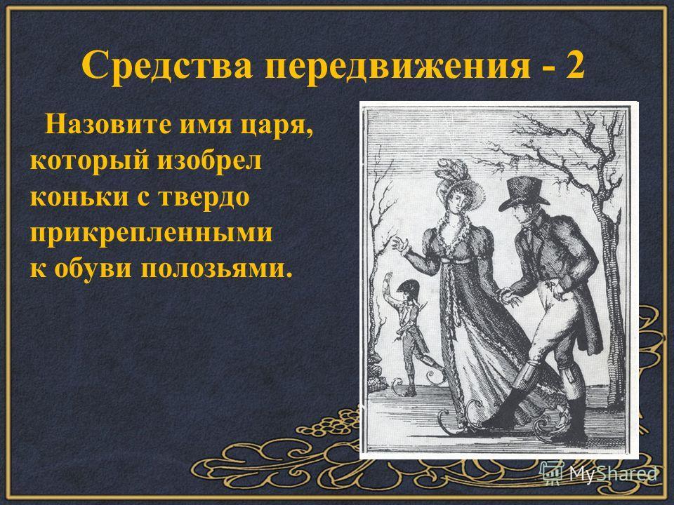 Назовите имя царя, который изобрел коньки с твердо прикрепленными к обуви полозьями. Средства передвижения - 2