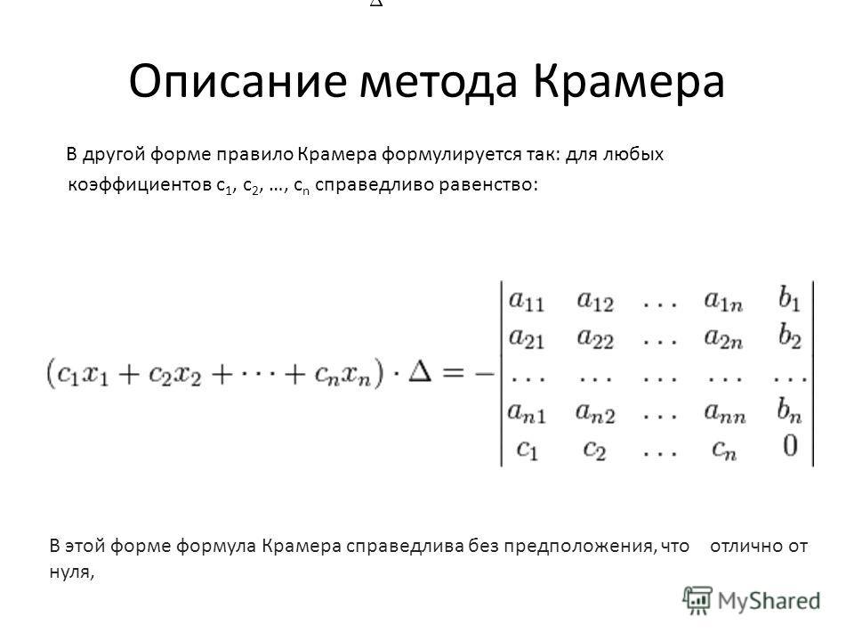 Описание метода Крамера В другой форме правило Крамера формулируется так: для любых коэффициентов c 1, c 2, …, c n справедливо равенство: В этой форме формула Крамера справедлива без предположения, что отлично от нуля,