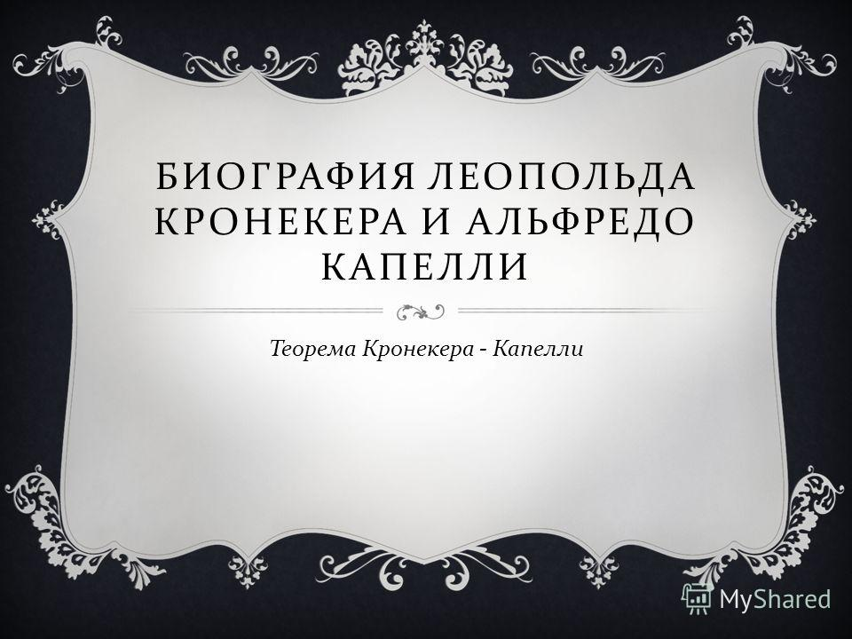 БИОГРАФИЯ ЛЕОПОЛЬДА КРОНЕКЕРА И АЛЬФРЕДО КАПЕЛЛИ Теорема Кронекера - Капелли