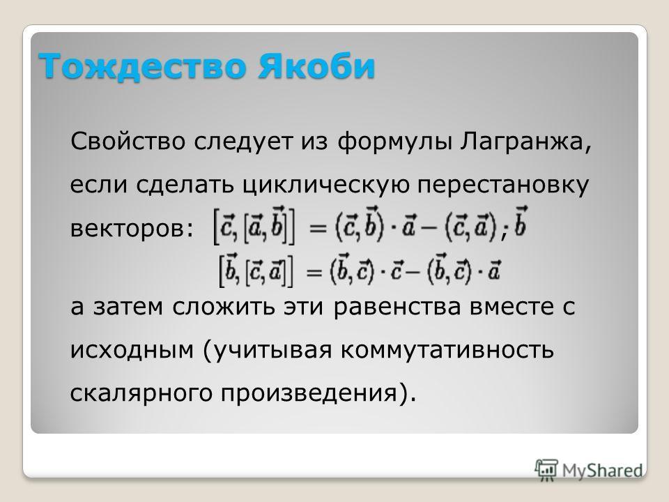 Тождество Якоби Свойство следует из формулы Лагранжа, если сделать циклическую перестановку векторов:, а затем сложить эти равенства вместе с исходным (учитывая коммутативность скалярного произведения).