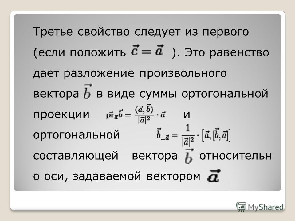Третье свойство следует из первого (если положить ). Это равенство дает разложение произвольного вектора в виде суммы ортогональной проекции и ортогональной составляющей вектора относительн о оси, задаваемой вектором