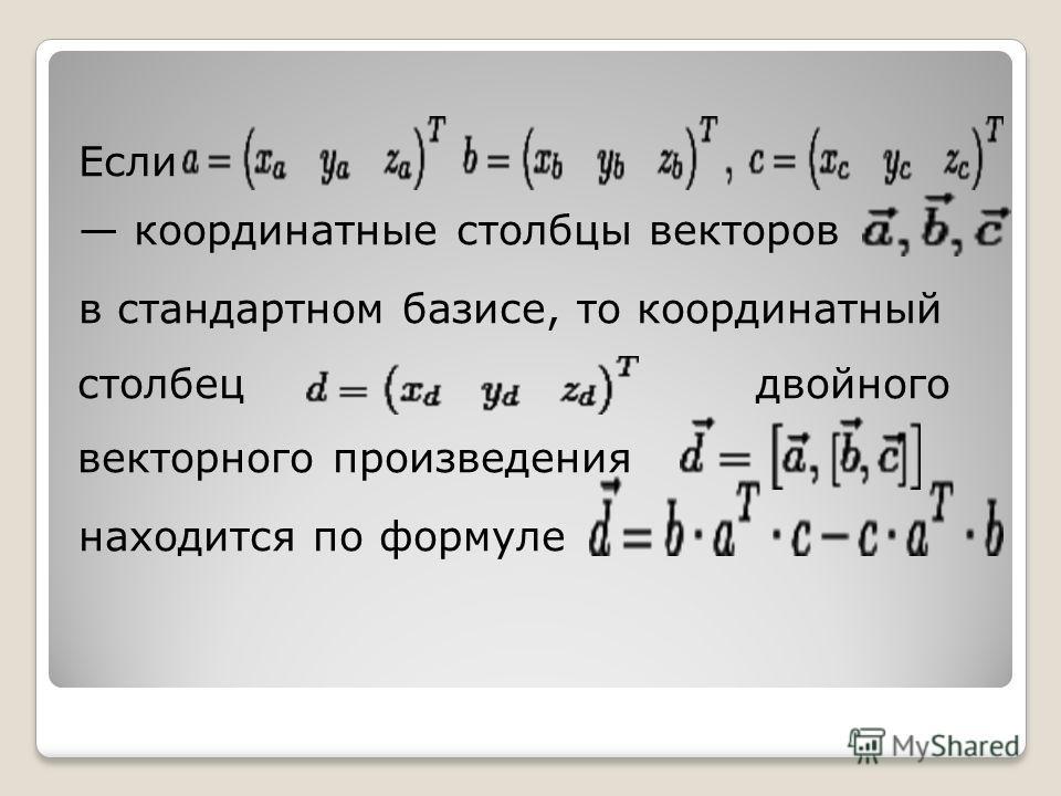 Если координатные столбцы векторов в стандартном базисе, то координатный столбец двойного векторного произведения находится по формуле